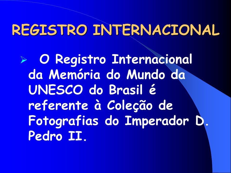 REGISTRO INTERNACIONAL  O Registro Internacional da Memória do Mundo da UNESCO do Brasil é referente à Coleção de Fotografias do Imperador D. Pedro I
