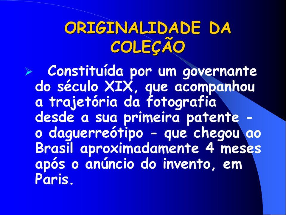 ORIGINALIDADE DA COLEÇÃO  Constituída por um governante do século XIX, que acompanhou a trajetória da fotografia desde a sua primeira patente - o dag