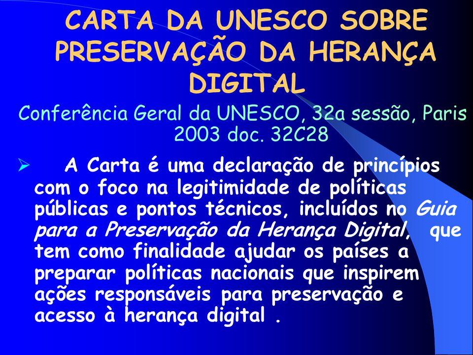 CARTA DA UNESCO SOBRE PRESERVAÇÃO DA HERANÇA DIGITAL Conferência Geral da UNESCO, 32a sessão, Paris 2003 doc. 32C28  A Carta é uma declaração de prin