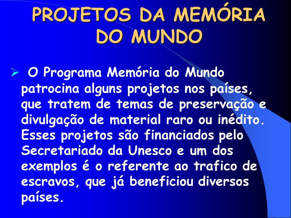 PROJETOS DA MEMÓRIA DO MUNDO  O Programa Memória do Mundo patrocina alguns projetos nos países, que tratem de temas de preservação e divulgação de ma