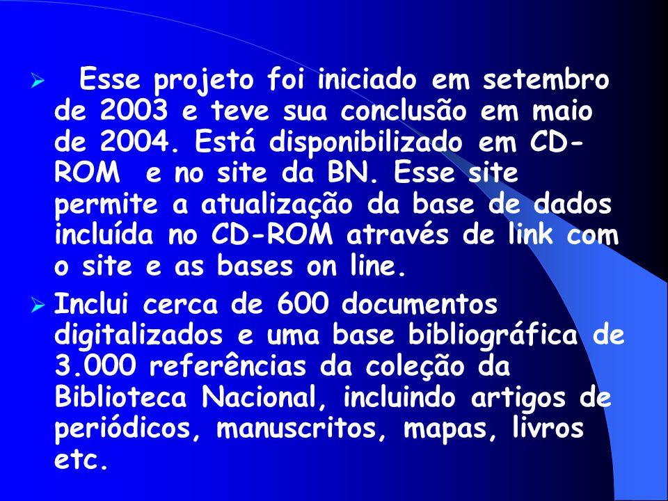  Esse projeto foi iniciado em setembro de 2003 e teve sua conclusão em maio de 2004. Está disponibilizado em CD- ROM e no site da BN. Esse site permi