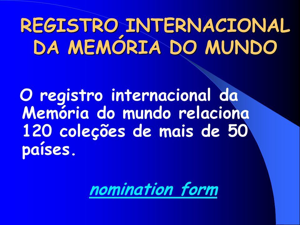 REGISTRO INTERNACIONAL DA MEMÓRIA DO MUNDO O registro internacional da Memória do mundo relaciona 120 coleções de mais de 50 países. nomination form