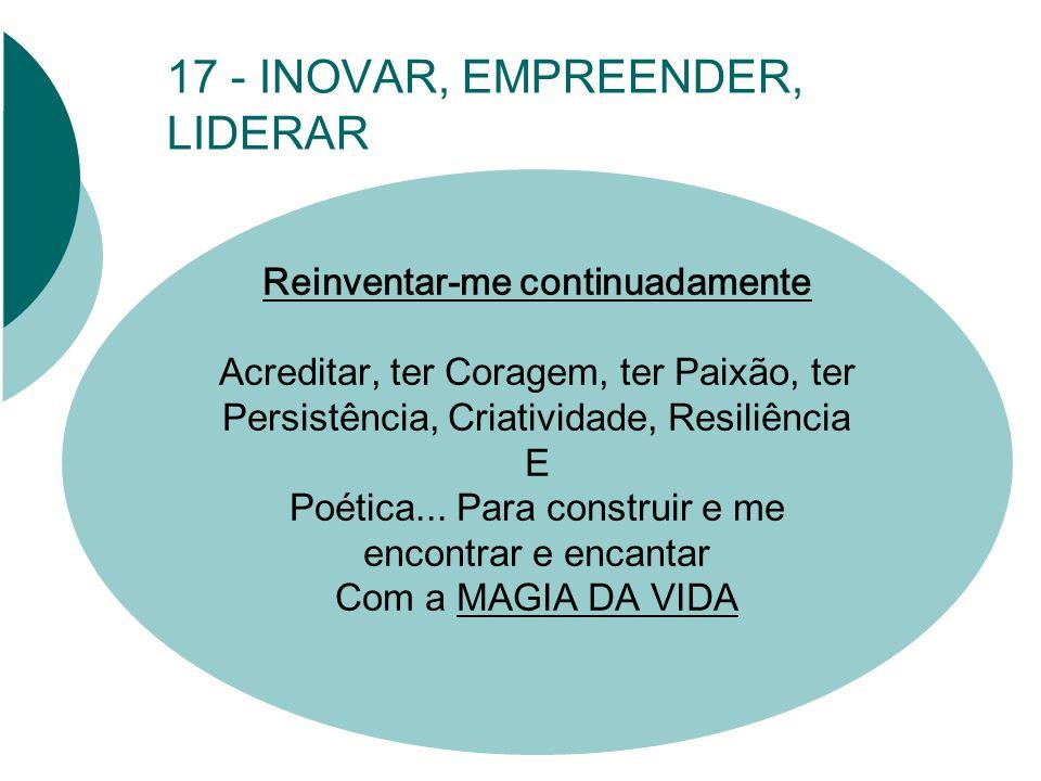 17 - INOVAR, EMPREENDER, LIDERAR Reinventar-me continuadamente Acreditar, ter Coragem, ter Paixão, ter Persistência, Criatividade, Resiliência E Poética...