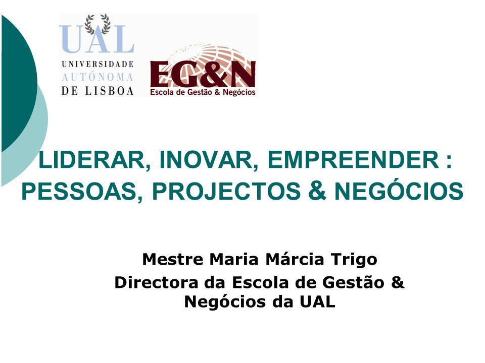 LIDERAR, INOVAR, EMPREENDER : PESSOAS, PROJECTOS & NEGÓCIOS Mestre Maria Márcia Trigo Directora da Escola de Gestão & Negócios da UAL