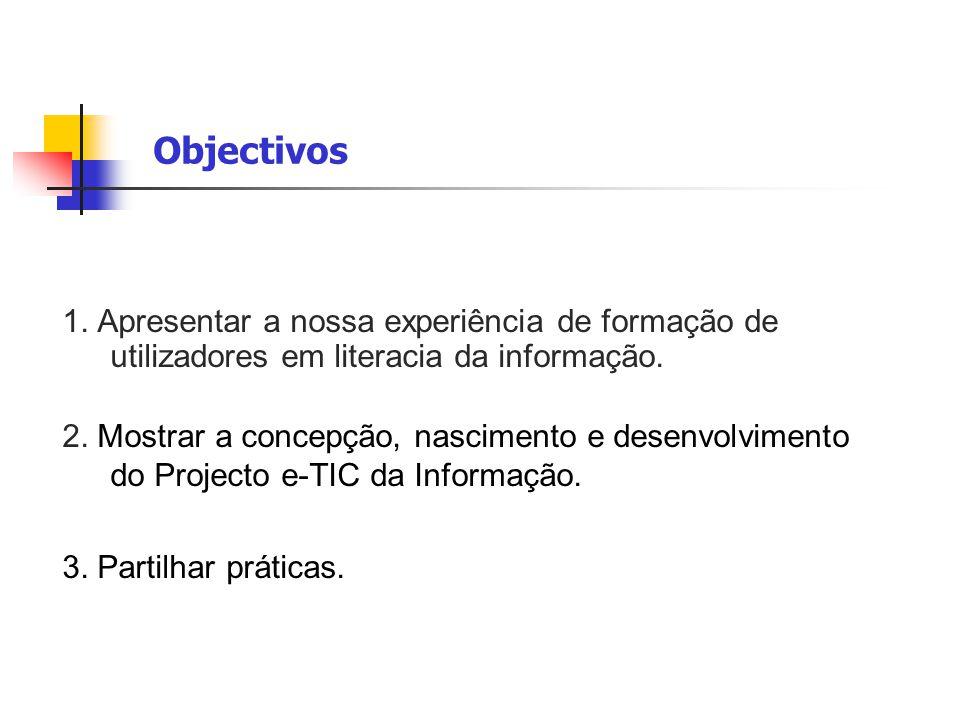 Objectivos 1. Apresentar a nossa experiência de formação de utilizadores em literacia da informação. 2. Mostrar a concepção, nascimento e desenvolvime