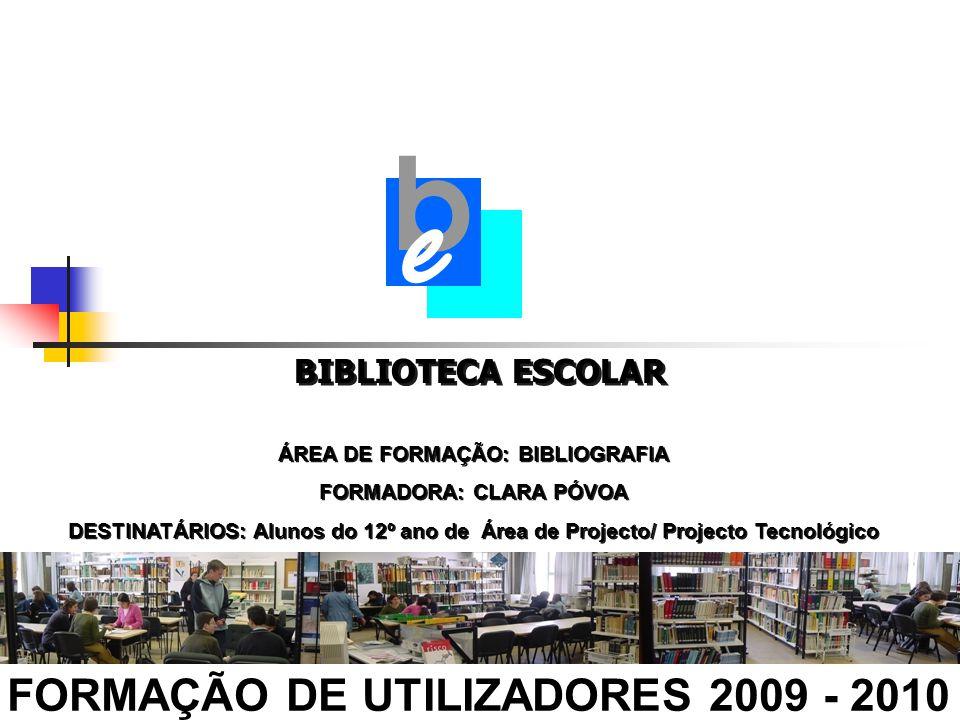BIBLIOTECA ESCOLAR FORMAÇÃO DE UTILIZADORES 2009 - 2010 b e ÁREA DE FORMAÇÃO: BIBLIOGRAFIA FORMADORA: CLARA PÓVOA DESTINATÁRIOS: Alunos do 12º ano de