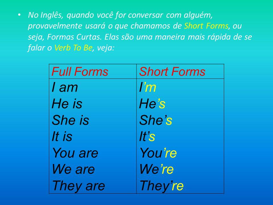 No Inglês, quando você for conversar com alguém, provavelmente usará o que chamamos de Short Forms, ou seja, Formas Curtas.