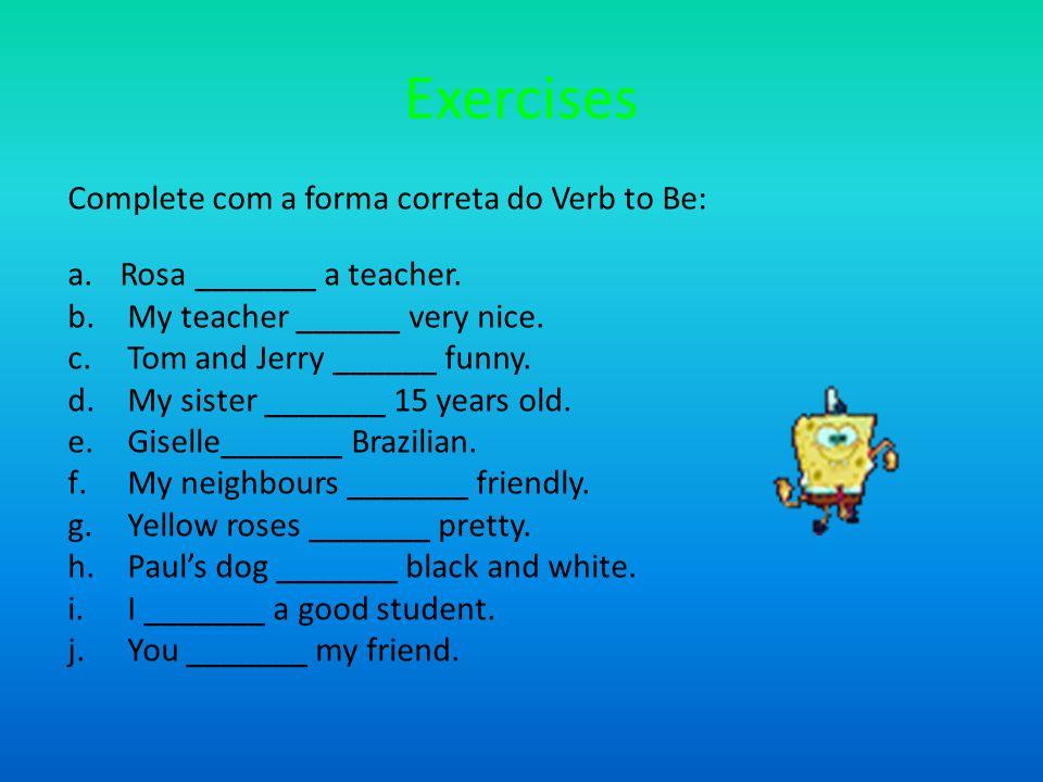 Exercises Complete com a forma correta do Verb to Be: a.Rosa _______ a teacher.