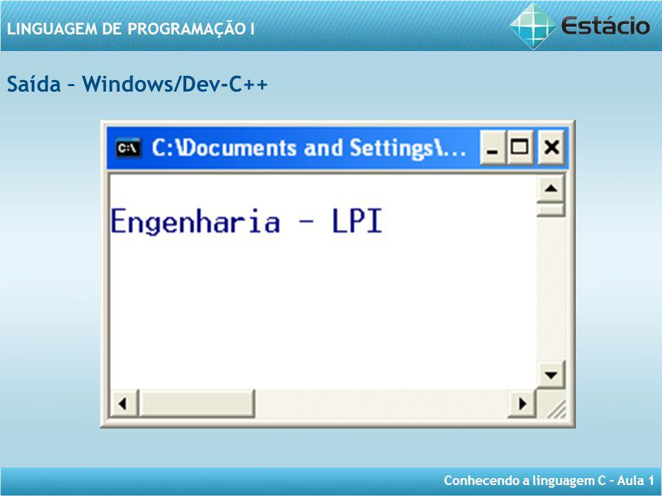 Conhecendo a linguagem C – Aula 1 LINGUAGEM DE PROGRAMAÇÃO I Saída – Windows/Dev-C++