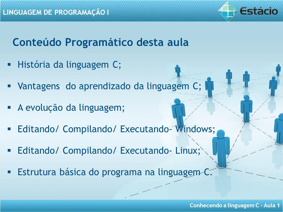 Conhecendo a linguagem C – Aula 1 LINGUAGEM DE PROGRAMAÇÃO I Conteúdo Programático desta aula  História da linguagem C;  Vantagens do aprendizado da