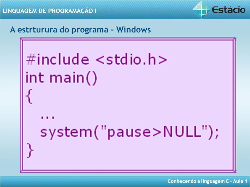 Conhecendo a linguagem C – Aula 1 LINGUAGEM DE PROGRAMAÇÃO I A estrturura do programa - Windows