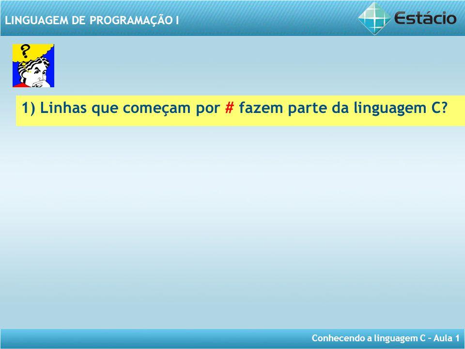 Conhecendo a linguagem C – Aula 1 LINGUAGEM DE PROGRAMAÇÃO I 1) Linhas que começam por # fazem parte da linguagem C?