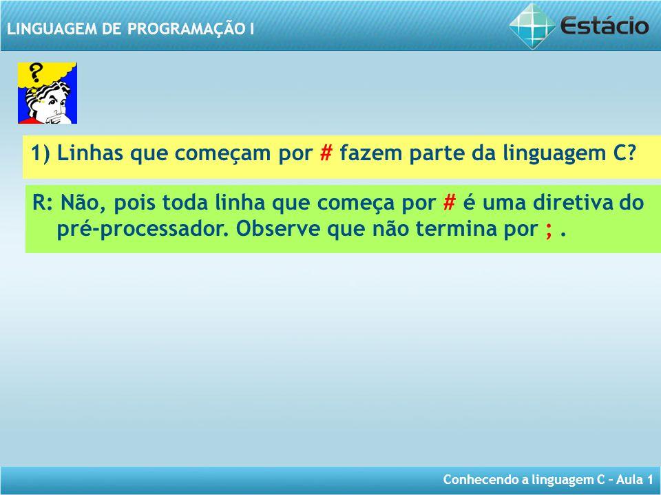 Conhecendo a linguagem C – Aula 1 LINGUAGEM DE PROGRAMAÇÃO I 1) Linhas que começam por # fazem parte da linguagem C? R: Não, pois toda linha que começ
