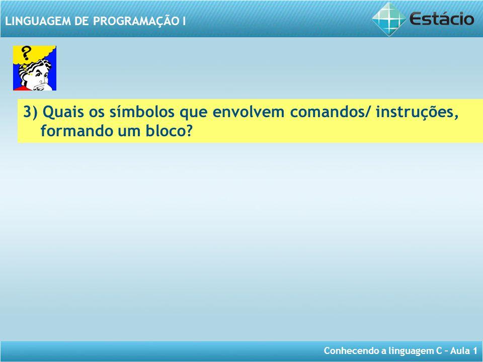 Conhecendo a linguagem C – Aula 1 LINGUAGEM DE PROGRAMAÇÃO I 3) Quais os símbolos que envolvem comandos/ instruções, formando um bloco?