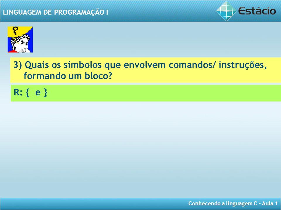 Conhecendo a linguagem C – Aula 1 LINGUAGEM DE PROGRAMAÇÃO I 3) Quais os símbolos que envolvem comandos/ instruções, formando um bloco? R: { e }