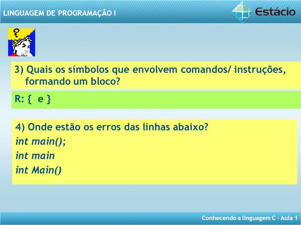Conhecendo a linguagem C – Aula 1 LINGUAGEM DE PROGRAMAÇÃO I 3) Quais os símbolos que envolvem comandos/ instruções, formando um bloco? R: { e } 4) On