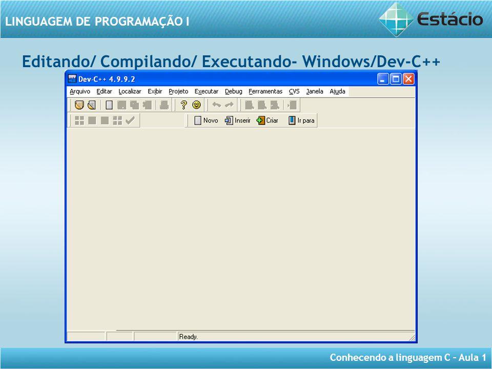 Conhecendo a linguagem C – Aula 1 LINGUAGEM DE PROGRAMAÇÃO I Editando/ Compilando/ Executando- Windows/Dev-C++