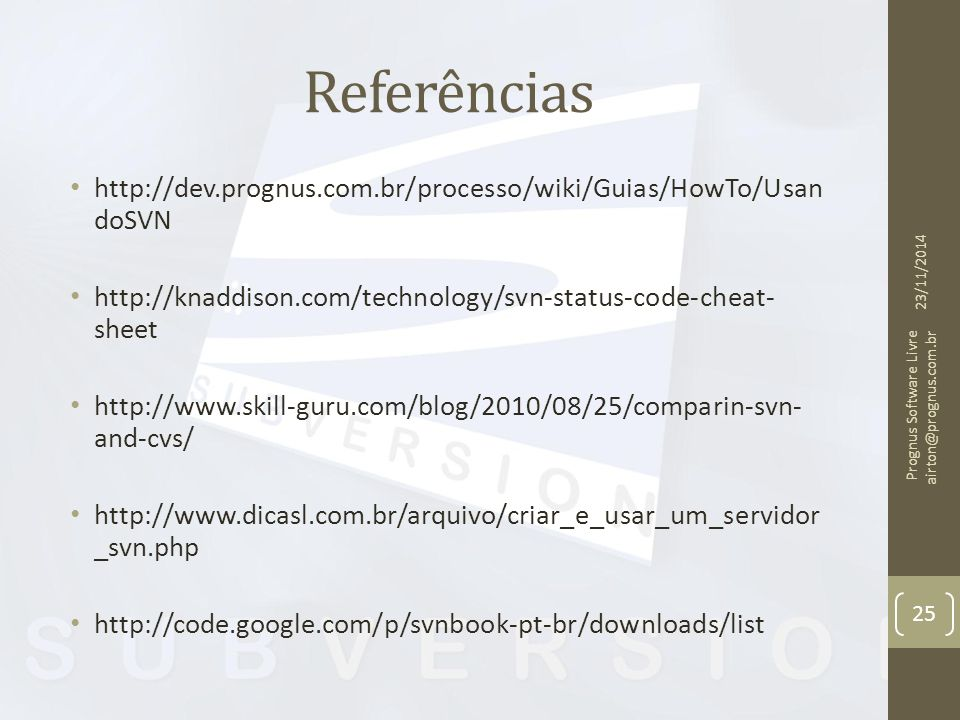 Referências http://dev.prognus.com.br/processo/wiki/Guias/HowTo/Usan doSVN http://knaddison.com/technology/svn-status-code-cheat- sheet http://www.skill-guru.com/blog/2010/08/25/comparin-svn- and-cvs/ http://www.dicasl.com.br/arquivo/criar_e_usar_um_servidor _svn.php http://code.google.com/p/svnbook-pt-br/downloads/list 23/11/2014 Prognus Software Livre airton@prognus.com.br 25