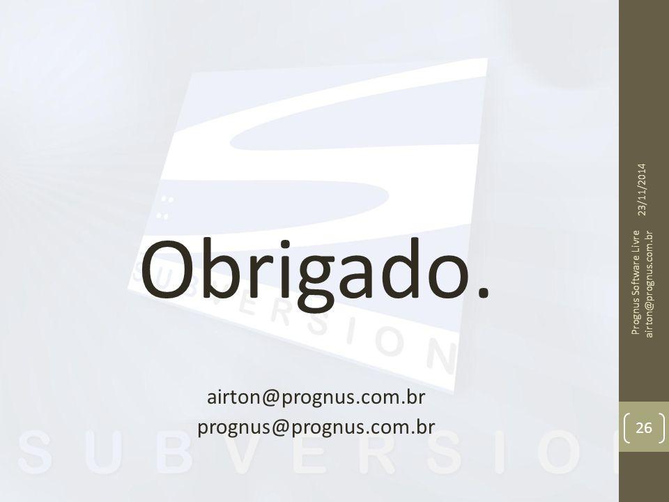 Obrigado. airton@prognus.com.br prognus@prognus.com.br 23/11/2014 Prognus Software Livre airton@prognus.com.br 26