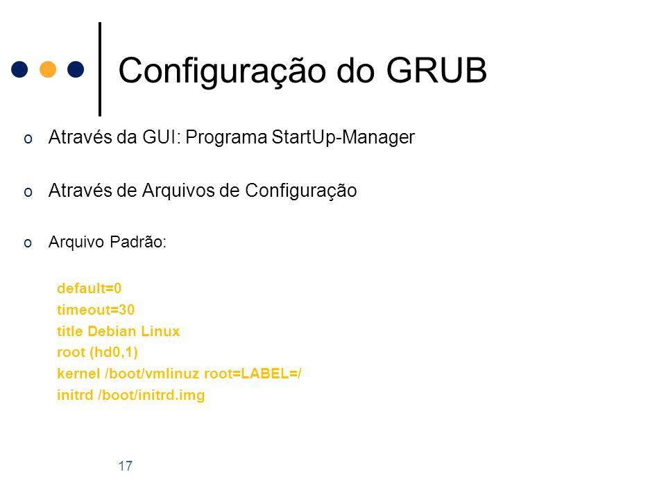 o Através da GUI: Programa StartUp-Manager o Através de Arquivos de Configuração o Arquivo Padrão: default=0 timeout=30 title Debian Linux root (hd0,1) kernel /boot/vmlinuz root=LABEL=/ initrd /boot/initrd.img Configuração do GRUB 17