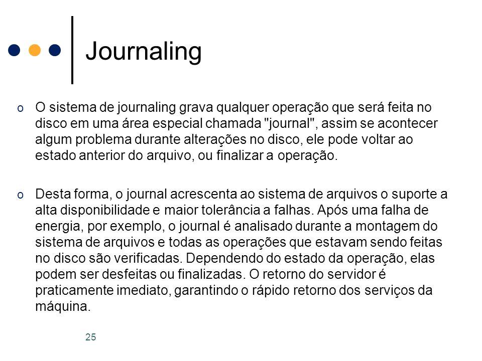o O sistema de journaling grava qualquer operação que será feita no disco em uma área especial chamada journal , assim se acontecer algum problema durante alterações no disco, ele pode voltar ao estado anterior do arquivo, ou finalizar a operação.