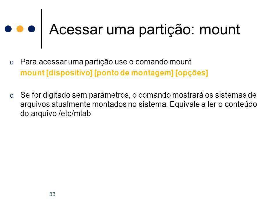 o Para acessar uma partição use o comando mount mount [dispositivo] [ponto de montagem] [opções] o Se for digitado sem parâmetros, o comando mostrará os sistemas de arquivos atualmente montados no sistema.