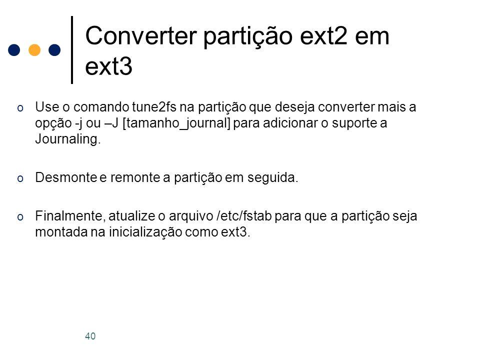 o Use o comando tune2fs na partição que deseja converter mais a opção -j ou –J [tamanho_journal] para adicionar o suporte a Journaling.