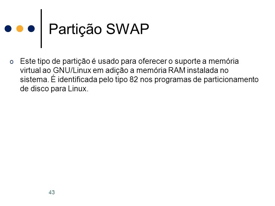 o Este tipo de partição é usado para oferecer o suporte a memória virtual ao GNU/Linux em adição a memória RAM instalada no sistema.