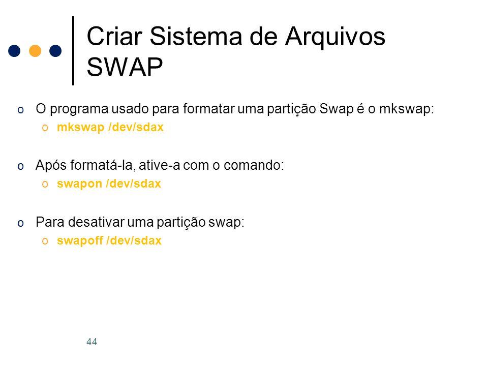 o O programa usado para formatar uma partição Swap é o mkswap: omkswap /dev/sdax o Após formatá-la, ative-a com o comando: oswapon /dev/sdax o Para desativar uma partição swap: oswapoff /dev/sdax Criar Sistema de Arquivos SWAP 44
