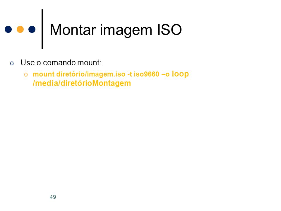 o Use o comando mount: omount diretório/imagem.iso -t iso9660 –o loop /media/diretórioMontagem Montar imagem ISO 49