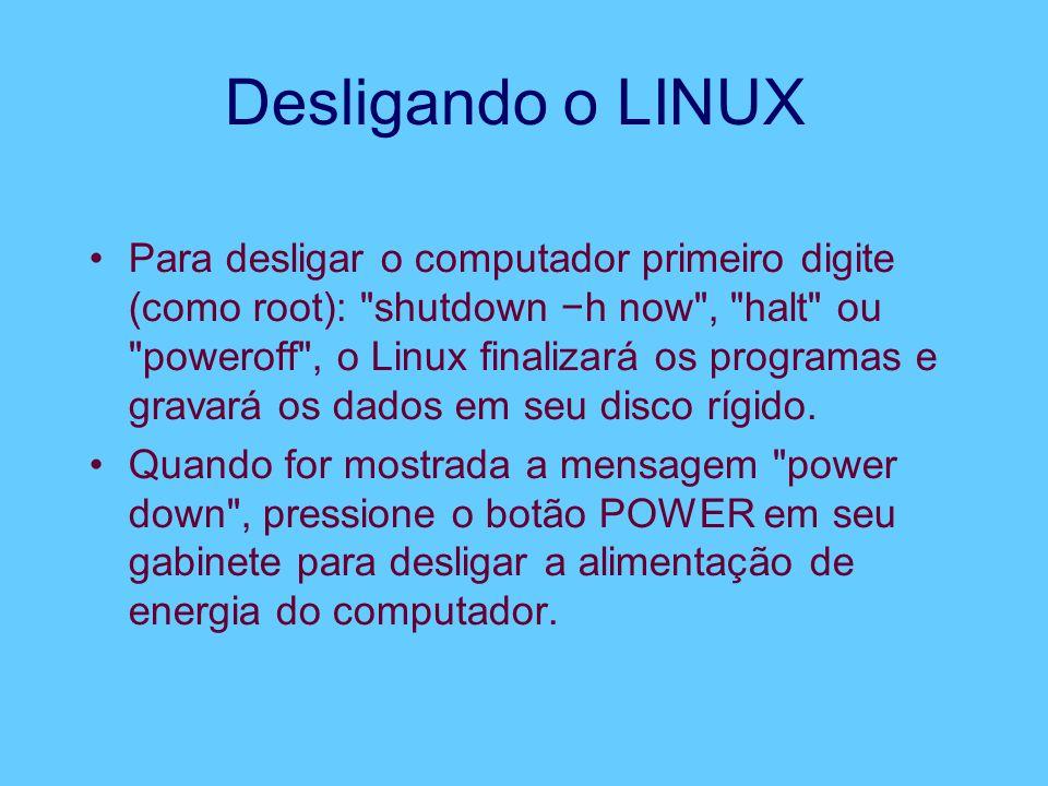 Desligando o LINUX Para desligar o computador primeiro digite (como root): shutdown −h now , halt ou poweroff , o Linux finalizará os programas e gravará os dados em seu disco rígido.