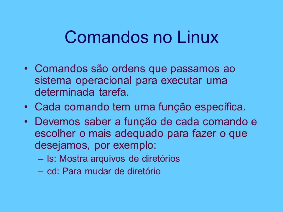 Comandos no Linux Comandos são ordens que passamos ao sistema operacional para executar uma determinada tarefa. Cada comando tem uma função específica
