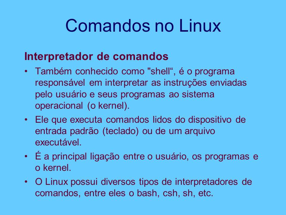 Comandos no Linux Interpretador de comandos Também conhecido como shell , é o programa responsável em interpretar as instruções enviadas pelo usuário e seus programas ao sistema operacional (o kernel).