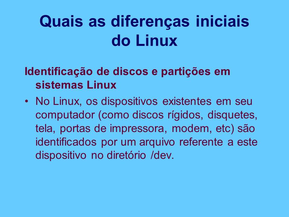 Quais as diferenças iniciais do Linux Identificação de discos e partições em sistemas Linux No Linux, os dispositivos existentes em seu computador (como discos rígidos, disquetes, tela, portas de impressora, modem, etc) são identificados por um arquivo referente a este dispositivo no diretório /dev.
