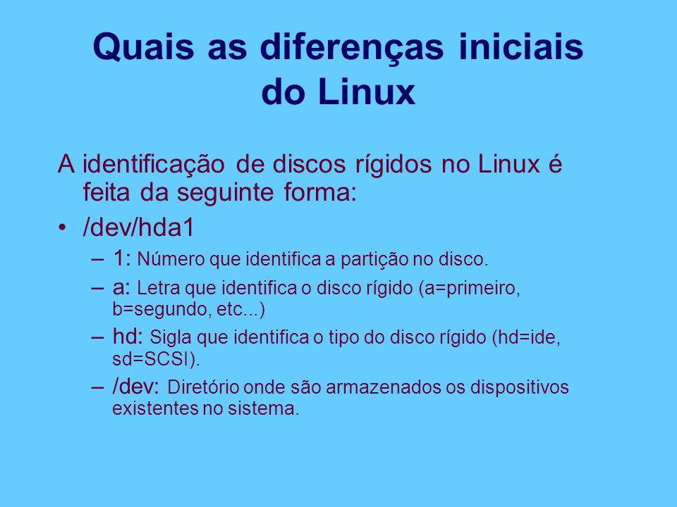 Quais as diferenças iniciais do Linux A identificação de discos rígidos no Linux é feita da seguinte forma: /dev/hda1 –1: Número que identifica a partição no disco.