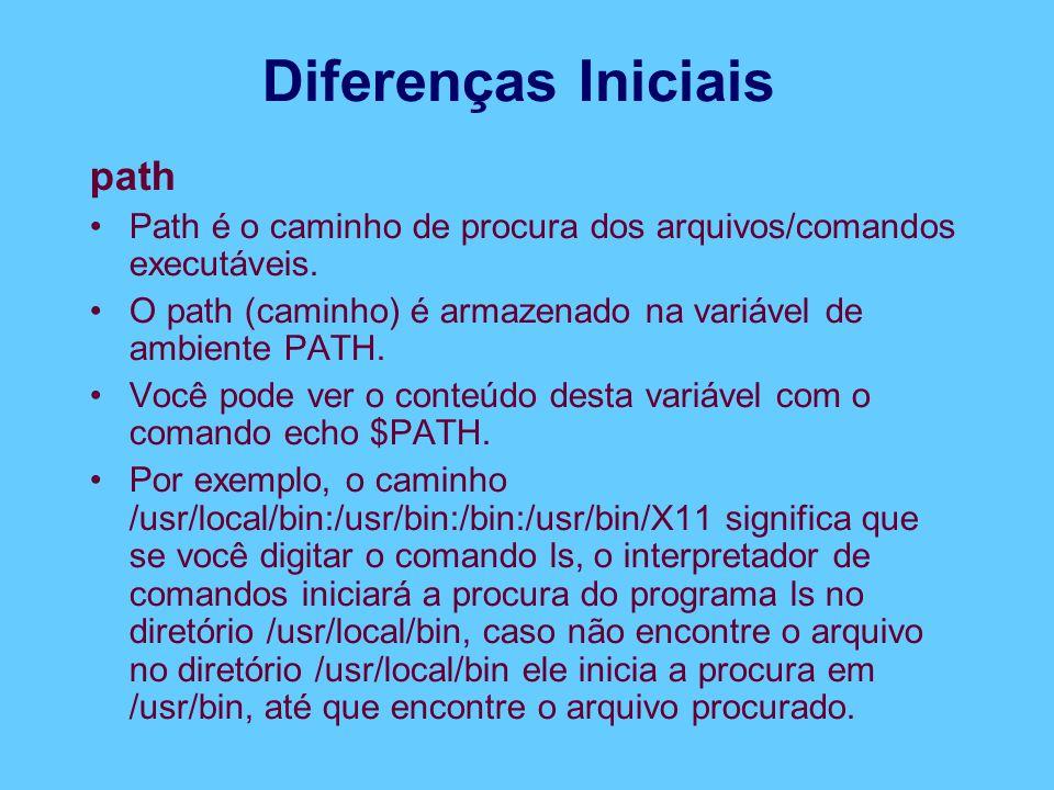 Diferenças Iniciais path Path é o caminho de procura dos arquivos/comandos executáveis. O path (caminho) é armazenado na variável de ambiente PATH. Vo