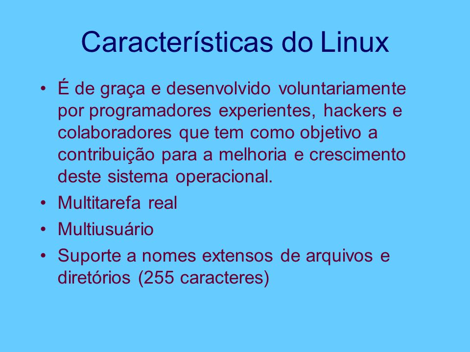 Características do Linux É de graça e desenvolvido voluntariamente por programadores experientes, hackers e colaboradores que tem como objetivo a cont