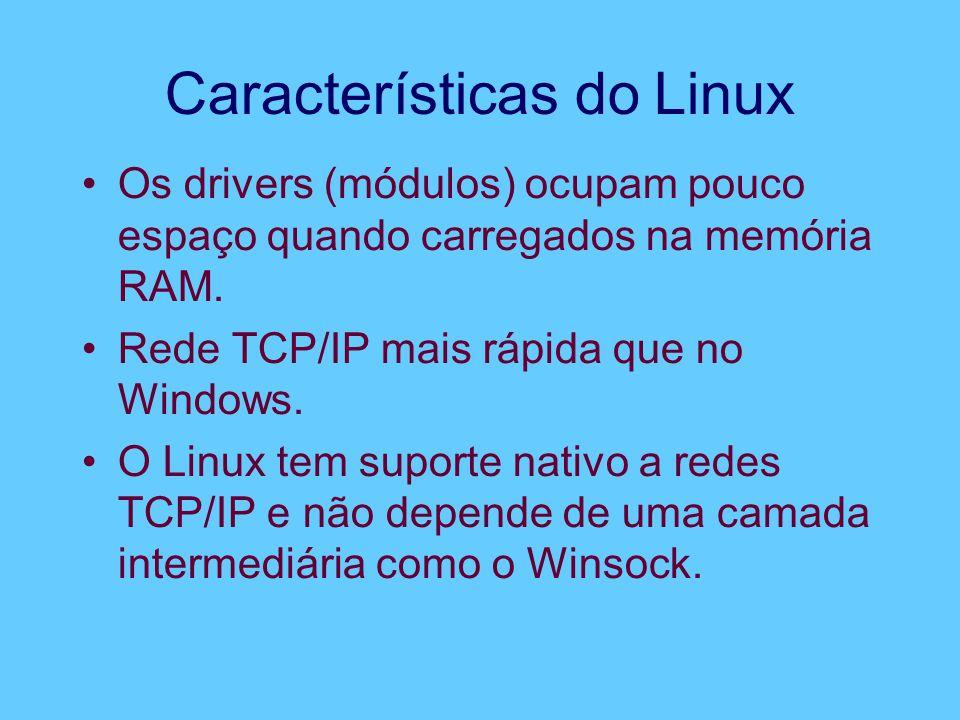 Características do Linux Os drivers (módulos) ocupam pouco espaço quando carregados na memória RAM. Rede TCP/IP mais rápida que no Windows. O Linux te