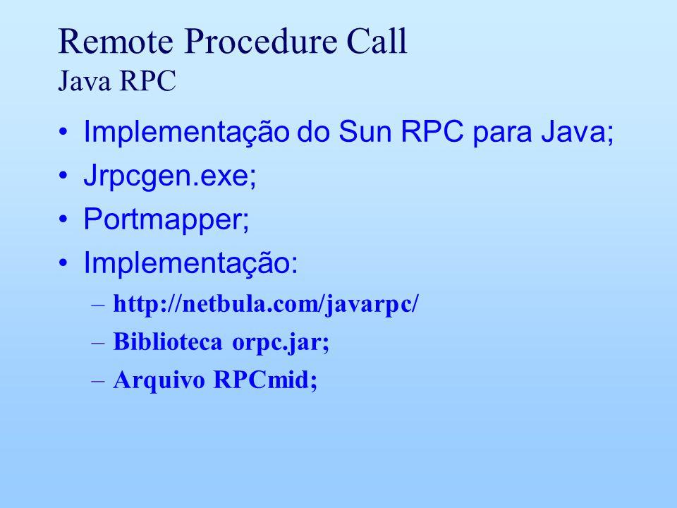 Remote Procedure Call Java RPC Implementação do Sun RPC para Java; Jrpcgen.exe; Portmapper; Implementação: –http://netbula.com/javarpc/ –Biblioteca orpc.jar; –Arquivo RPCmid;