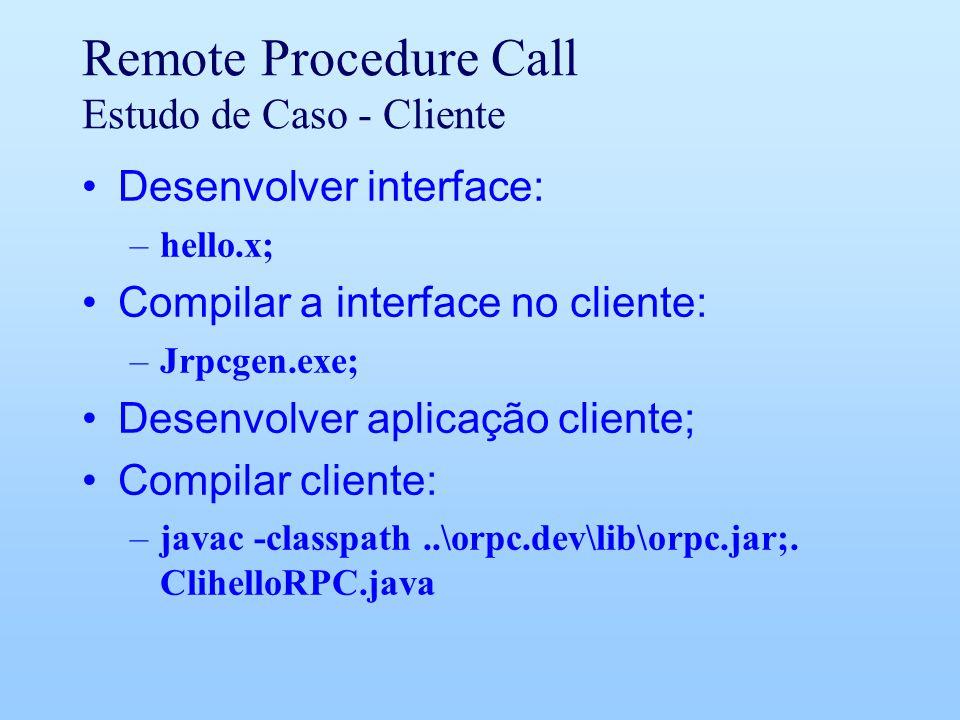 Remote Procedure Call Estudo de Caso - Cliente Desenvolver interface: –hello.x; Compilar a interface no cliente: –Jrpcgen.exe; Desenvolver aplicação cliente; Compilar cliente: –javac -classpath..\orpc.dev\lib\orpc.jar;.