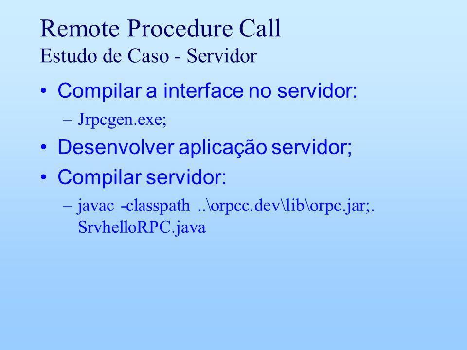 Remote Procedure Call Estudo de Caso - Servidor Compilar a interface no servidor: –Jrpcgen.exe; Desenvolver aplicação servidor; Compilar servidor: –javac -classpath..\orpcc.dev\lib\orpc.jar;.