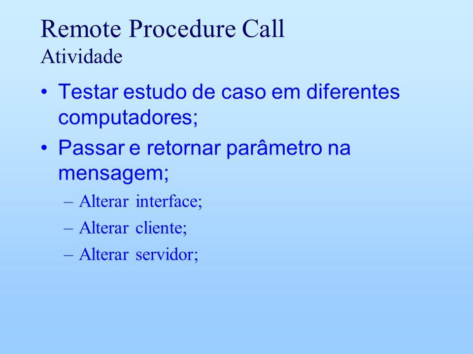 Remote Procedure Call Atividade Testar estudo de caso em diferentes computadores; Passar e retornar parâmetro na mensagem; –Alterar interface; –Alterar cliente; –Alterar servidor;