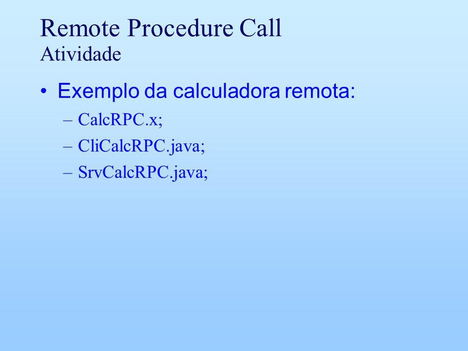 Remote Procedure Call Atividade Exemplo da calculadora remota: –CalcRPC.x; –CliCalcRPC.java; –SrvCalcRPC.java;