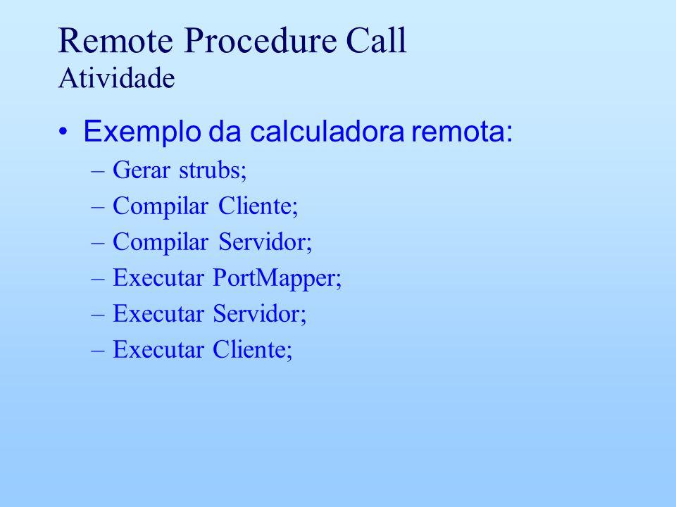 Remote Procedure Call Atividade Exemplo da calculadora remota: –Gerar strubs; –Compilar Cliente; –Compilar Servidor; –Executar PortMapper; –Executar Servidor; –Executar Cliente;