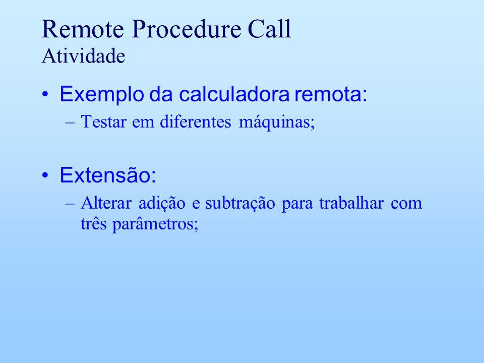 Remote Procedure Call Atividade Exemplo da calculadora remota: –Testar em diferentes máquinas; Extensão: –Alterar adição e subtração para trabalhar com três parâmetros;