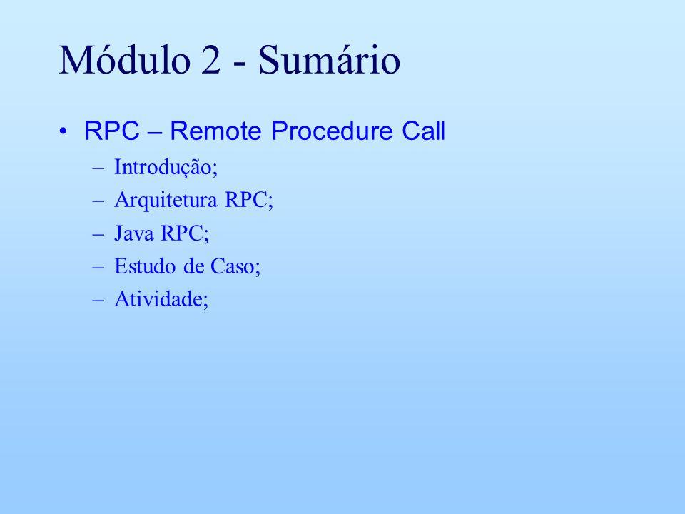 Módulo 2 - Sumário RPC – Remote Procedure Call –Introdução; –Arquitetura RPC; –Java RPC; –Estudo de Caso; –Atividade;