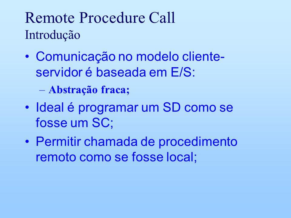 Remote Procedure Call Introdução Comunicação no modelo cliente- servidor é baseada em E/S: –Abstração fraca; Ideal é programar um SD como se fosse um SC; Permitir chamada de procedimento remoto como se fosse local;