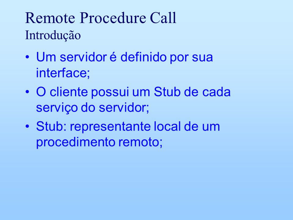 Remote Procedure Call Introdução Um servidor é definido por sua interface; O cliente possui um Stub de cada serviço do servidor; Stub: representante local de um procedimento remoto;