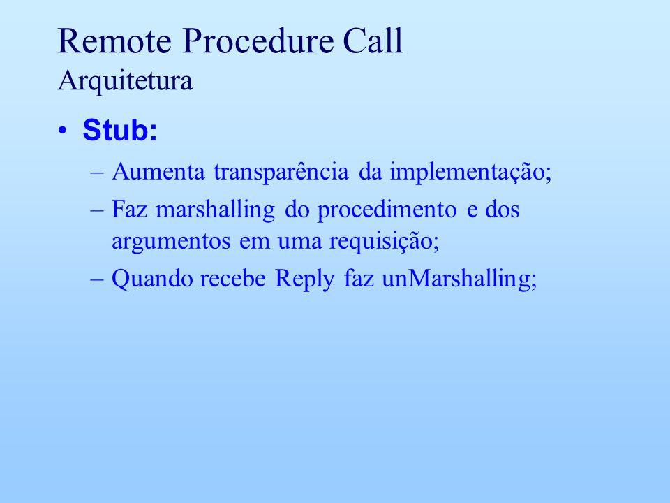Remote Procedure Call Arquitetura Stub: –Aumenta transparência da implementação; –Faz marshalling do procedimento e dos argumentos em uma requisição; –Quando recebe Reply faz unMarshalling;
