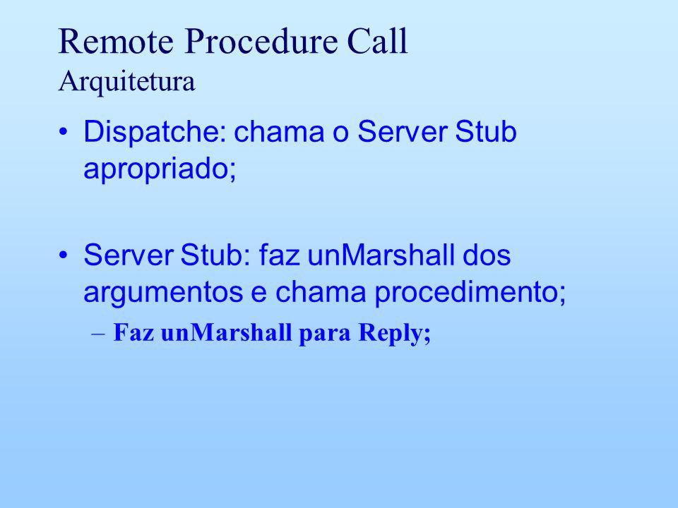 Remote Procedure Call Arquitetura Dispatche: chama o Server Stub apropriado; Server Stub: faz unMarshall dos argumentos e chama procedimento; –Faz unMarshall para Reply;